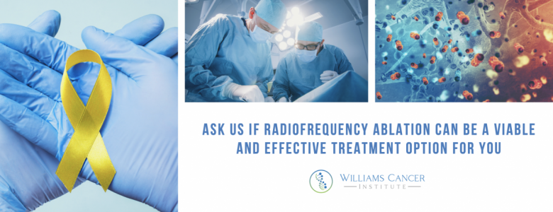 latest update from our clients  williams cancer institute RADIOFREQUENCY ABLATION FOR CANCER